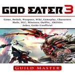 God Eater 3 Game, Weapons, Wiki, Characters, Outfits, DLC, PS4, Tips, Walkthrough, Download, Jokes, Guide Unofficial by  Guild Master audiobook