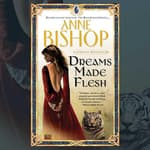 Dreams Made Flesh by  Anne Bishop audiobook