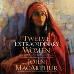 Twelve Extraordinary Women by  John MacArthur Jr. audiobook