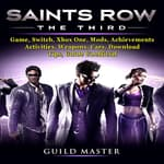 Saints Row The Third Game, Switch, Xbox One, Mods, Achievements, Activities, Weapons, Cars, Download, Tips,  Guide Unofficial by  Guild Master audiobook