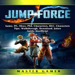 Jump Force Game, PC, Xbox, PS4, Characters, DLC, Characters, Tips, Walkthrough, Download, Jokes, Guide  Unofficial by  Master Gamer audiobook