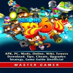 Bloons TD 6, APK, PC, Mods, Online, Wiki, Towers, Download, Tips, Cheats, Upgrades, Strategy, Game Guide Unofficial by  Master Gamer audiobook