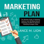 Marketing Plan: The Absolute Guide on Marketing Systems, Learn All About Internet Marketing and Effective Business Marketing Strategies Today by  Lance M. Lion audiobook