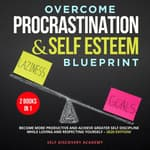 Overcome Procrastination and Self Esteem Blueprint 2 Books in 1:  by  Self Discovery Academy audiobook