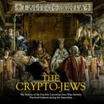 Crypto-Jews, The: The History of the Forcibly Converted Jews Who Secretly Practiced Judaism during the Inquisition by  Charles River Editors audiobook