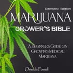MARIJUANA  GROWER'S BIBLE - A Beginner's Guide on Growing Medical Marijuana - Extended Edition by  Oneida Powell audiobook