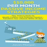 $10,000 per Month Passive Income Strategies by  Jason Morgan audiobook