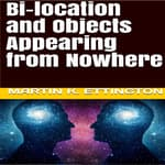 Bi-location and Objects Appearing from Nowhere by  Martin K. Ettington audiobook