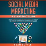 Social Media Marketing a Strategic Guide: Learn the Best Digital Advertising Approach & Strategies for Boosting Your Agency or Business with the Power of Facebook, Instagram, YouTube, Google SEO & More by  Sean Buttle audiobook