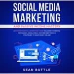 Social Media Marketing and Passive Income Mastery: A Complete Digital Advertising Guide Including Facebook, Instagram, Google SEO & Youtube! Best Ideas & Strategies to Make Money Online! by  Sean Buttle audiobook