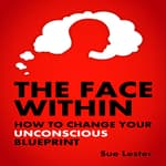 The Face Within - How To Change Your Unconscious Blueprint by  Sue Lester audiobook