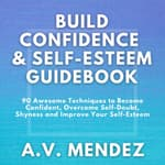 BUILD CONFIDENCE & SELF-ESTEEM GUIDEBOOK: 90 Awesome Techniques to Become Confident,  Overcome Self-Doubt, Eliminate Shyness and Improve Your Self-Esteem by  A.V. Mendez audiobook