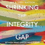 Shrinking the Integrity Gap by  Terra A. Mattson audiobook