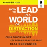 How to Lead in a World of Distraction: Audio Bible Studies by  Clay Scroggins audiobook