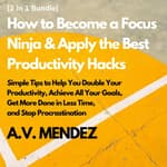 How to Become a Focus Ninja & Apply the Best Productivity Hacks: Simple Tips to Help You Double Your Productivity, Achieve All Your Goals, Get More Done in Less Time, and Stop Procrastination (2 in 1 Bundle) by  A.V. Mendez audiobook