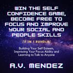 Win the Self Confidence Game, Become Free to Focus and Improve Your Social and People Skills: Building Your Self Esteem, Improving Your Focus Ability and Learning to Talk to Anyone (3 in 1 Bundle) by  A.V. Mendez audiobook