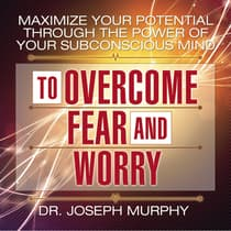 Maximize Your Potential Through the Power Your Subconscious Mind to Overcome Fear and Worry by Joseph Murphy audiobook