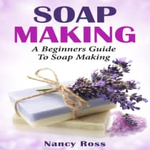 Soap Making: A Beginners Guide To Soap Making by Nancy Ross audiobook