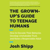 The Grown-Up's Guide to Teenage Humans by Josh Shipp audiobook