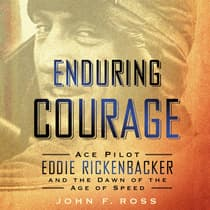 Enduring Courage: Ace Pilot Eddie Rickenbacker and the Dawn of the Age of Speed by John F. Ross audiobook