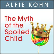 The Myth of the Spoiled Child by Alfie Kohn audiobook