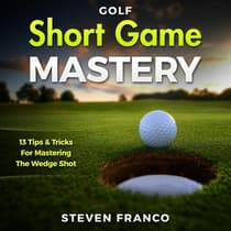 Golf Short Game Mastery: 13 Tips and Tricks for Mastering The Wedge Shot (Golf Mental Game, Golf Psychology & Golf Instruction, Golf Swing Techniques) by Steven Franco audiobook