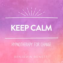 Keep Calm - Hypnotherapy For Change by Benjamin  Bonetti audiobook