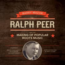 Ralph Peer and the Making of Popular Roots Music by Barry Mazor audiobook