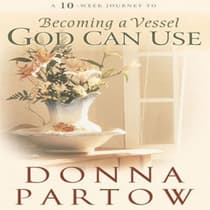 A 10-Week Journey to Becoming a Vessel God Can Use by Donna Partow audiobook