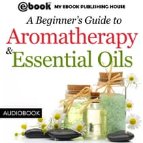 A Beginner's Guide to Aromatherapy & Essential Oils by My Ebook Publishing House audiobook