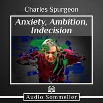 Anxiety, Ambition, Indecision by C. H. Spurgeon audiobook