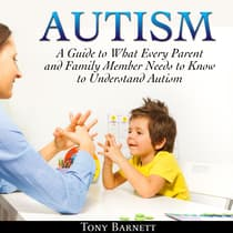 Autism: A Guide to What Every Parent and Family Member Needs to Know to Understand Autism by Tony Barnett audiobook