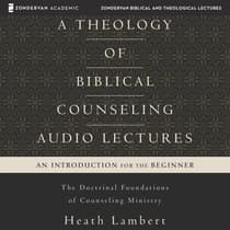A Theology of Biblical Counseling: Audio Lectures by Heath Lambert audiobook