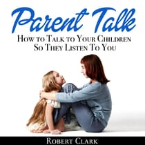 Parent Talk: How to Talk to Your Children So They Listen To You by Robert Clark audiobook