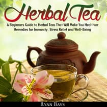 Herbal Tea: A Beginners Guide to Herbal Teas That Will Make You Healthier; Remedies for Immunity, Stress Relief and Well-Being by Ryan Bays audiobook