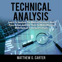 Technical Analysis: Learn To Analyse The Market Structure And Price Action And Use Them To Make Money With Tactical Trading Strategies by Matthew G. Carter audiobook
