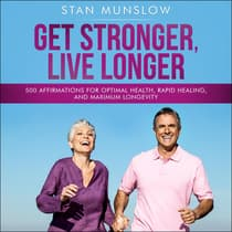 Get Stronger, Live Longer: 500 Affirmations for Optimal Health, Rapid Healing, and Maximum Longevity by Stan Munslow audiobook