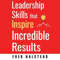 Leadership Skills that Inspire Incredible Results by Fred Halstead audiobook