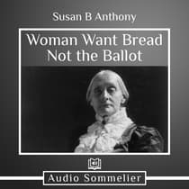 Woman Want Bread Not the Ballot by Susan B. Anthony audiobook