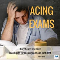 Acing Exams. Study habits and skills Techniques for keeping calm and confident by Sara Dylan audiobook
