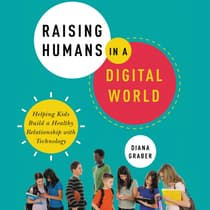 Raising Humans in a Digital World by Diana Graber audiobook