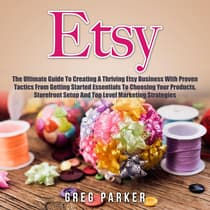 Etsy: The Ultimate Guide To Creating A Thriving Etsy Business With Proven Tactics From Getting Started Essentials To Choosing Your Products, Storefront Setup And Top Level Marketing Strategies by Greg Parker audiobook