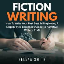 Fiction Writing: How To Write Your First Best Selling Novel; A Step By Step Beginner's Guide To Narrative Writer's Craft by Helena Smith audiobook