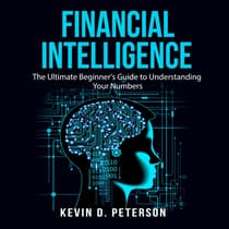 Financial Intelligence: The Ultimate Beginner's Guide to Understanding Your Numbers by Kevin D. Peterson audiobook