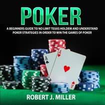 Poker: A Beginners Guide to No Limit Texas Holdem and Understand Poker Strategies in Order to Win the Games of Poker by Robert J. Miller audiobook