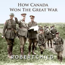 How Canada Won the Great War by Robert Child audiobook