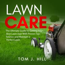 Lawn Care: The Ultimate Guide to Getting Your Best Lawn Ever With Proven Tips To Grow and Maintain a Perfect Lawn by Tom J. Hill audiobook