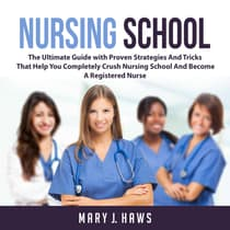 Nursing School: The Ultimate Guide with Proven Strategies And Tricks That Help You Completely Crush Nursing School And Become A Registered Nurse by Mary J. Haws audiobook