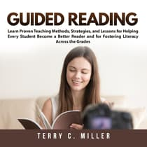 Guided Reading: Learn Proven Teaching Methods, Strategies, and Lessons for Helping Every Student Become a Better Reader and for Fostering Literacy Across the Grades by Terry Miller audiobook