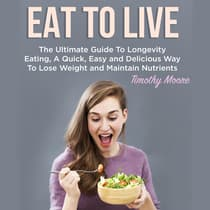 Eat To Live: The Ultimate Guide To Longevity Eating, A Quick, Easy and Delicious Way To Lose Weight and Maintain Nutrients by Timothy Moore audiobook